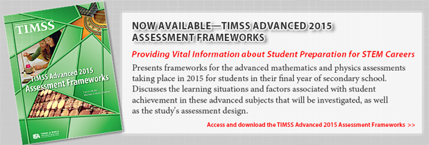 Now Available, TIMSS Advanced 2015 Assessment Frameworks. Providing Vital Information about Student Preparation for STEM Careers. Presents frameworks for the advanced mathematics and physics assessments taking place in 2015 for students in their final year of secondary school. Discusses the learning situations and factors associated with student achievement in these advanced subjects that will be investigated, as well as the study's assessment design. Access and download the TIMSS Advanced 2015 Assessment Frameworks.